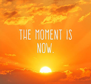 the moment is now